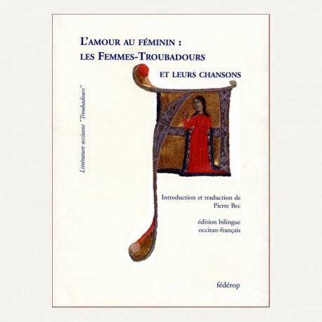 L'amour au féminin : Les Femmes-Troubadours et leurs chansons - Pierre Bec