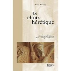 Le choix hérétique - Dissidence chrétienne dans l'Europe médiévale - Anne Brenon