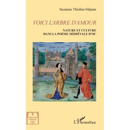 VOICI L'ARBRE D'AMOUR - Nature et culture dans la littérature médiévale d'Oc - Suzanne Thiolier-Mejean