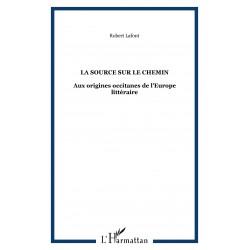 La source sur le chemin - Aux origines occitanes de l'Europe littéraire - Robert Lafont
