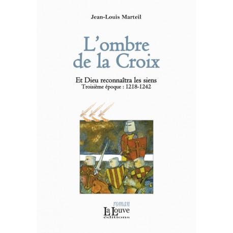 L'ombre de la Croix - Jean-Louis Marteil - Et Dieu reconnaîtra les siens (troisième époque : 1218-1242)