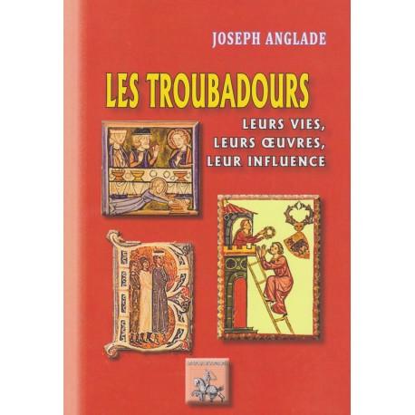 Les troubadours - Leurs vies, leurs œuvres, leur influence - Joseph Anglade