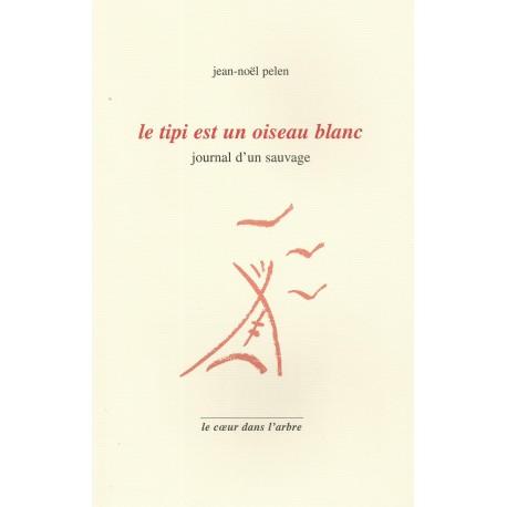 Le tipi est un oiseau blanc, journal d'un sauvage - Jean-Noël Pelen