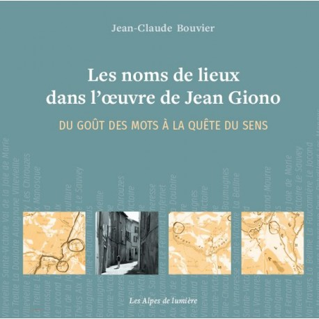 Les Alpes de lumière n°178 Les noms de lieux dans l'oeuvre de GIONO - Du goût des mots à la quête du sens - Jean-Claude Bouvier