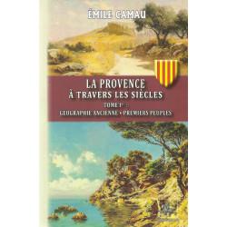 La Provence à Travers les Siècles - Tome 1er : Géographie ancienne, permiers peuples - Émile CAMAU
